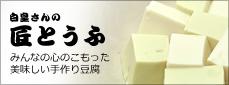 白皇さんの匠とうふ みんなの心のこもった美味しい手作り豆腐